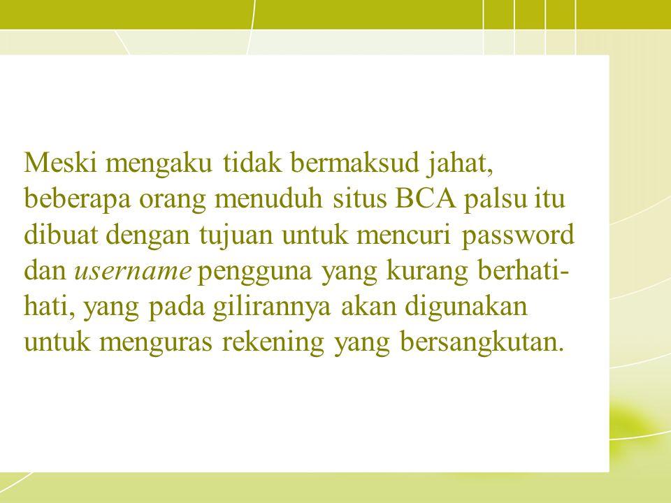 Meski mengaku tidak bermaksud jahat, beberapa orang menuduh situs BCA palsu itu dibuat dengan tujuan untuk mencuri password dan username pengguna yang kurang berhati-hati, yang pada gilirannya akan digunakan untuk menguras rekening yang bersangkutan.