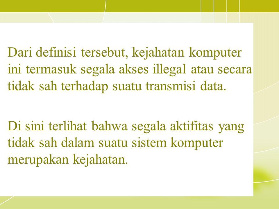 Dari definisi tersebut, kejahatan komputer ini termasuk segala akses illegal atau secara tidak sah terhadap suatu transmisi data.