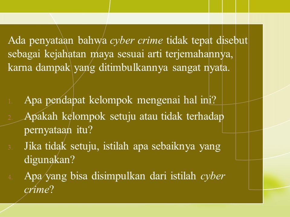 Ada penyataan bahwa cyber crime tidak tepat disebut sebagai kejahatan maya sesuai arti terjemahannya, karna dampak yang ditimbulkannya sangat nyata.
