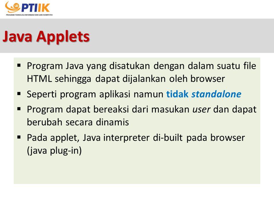 Java Applets Program Java yang disatukan dengan dalam suatu file HTML sehingga dapat dijalankan oleh browser.