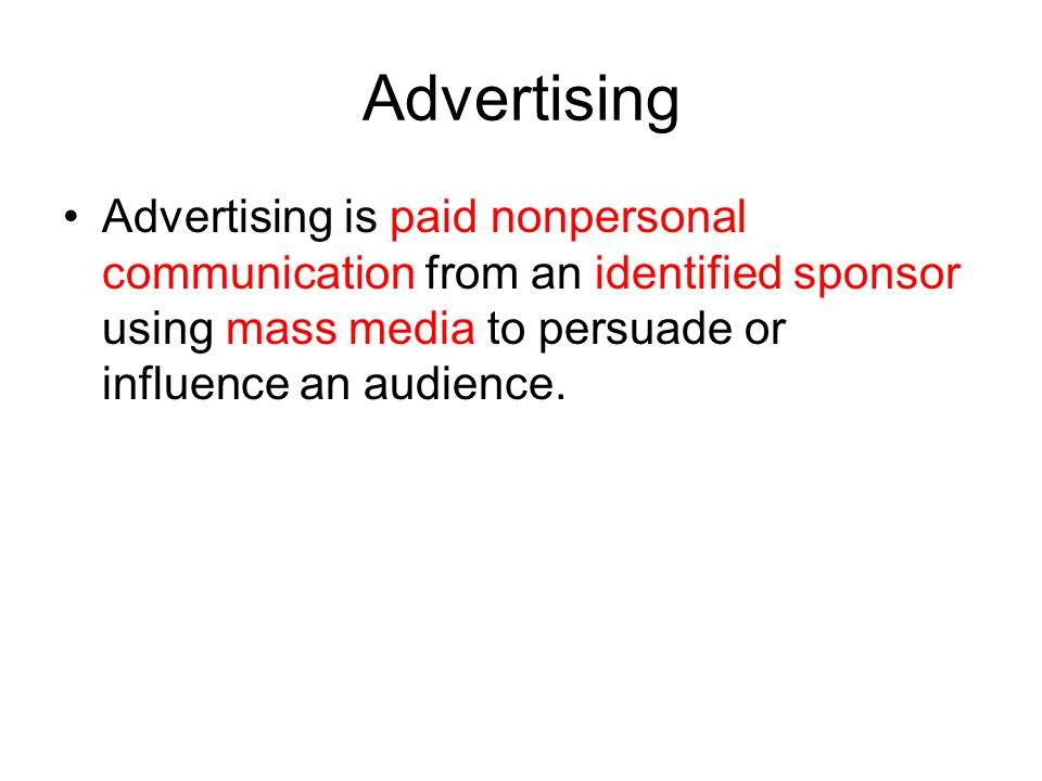 Advertising Advertising is paid nonpersonal communication from an identified sponsor using mass media to persuade or influence an audience.