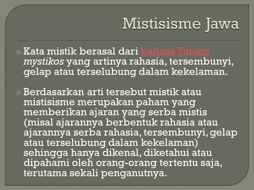 Mistisisme Jawa Kata mistik berasal dari bahasa Yunani mystikos yang artinya rahasia, tersembunyi, gelap atau terselubung dalam kekelaman.
