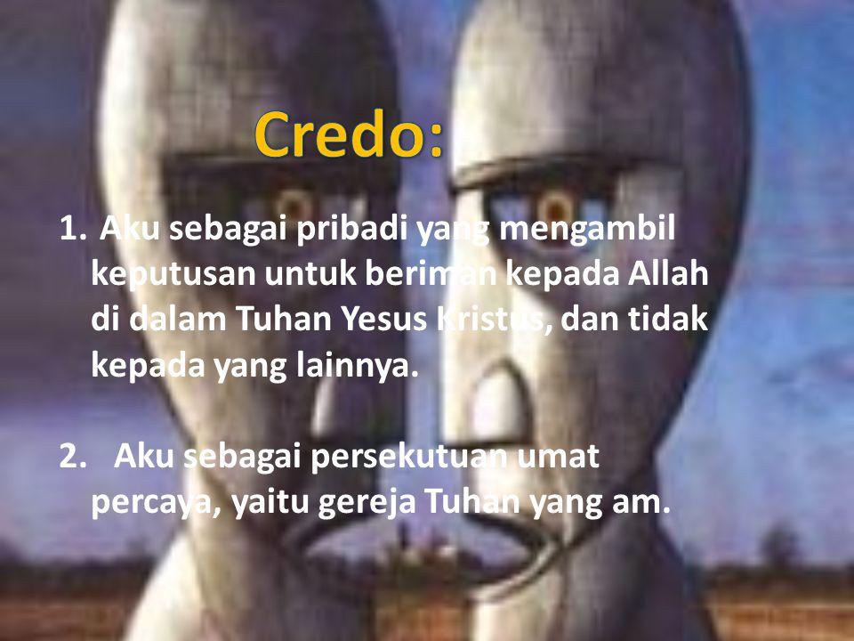 Credo: Aku sebagai pribadi yang mengambil keputusan untuk beriman kepada Allah di dalam Tuhan Yesus Kristus, dan tidak kepada yang lainnya.