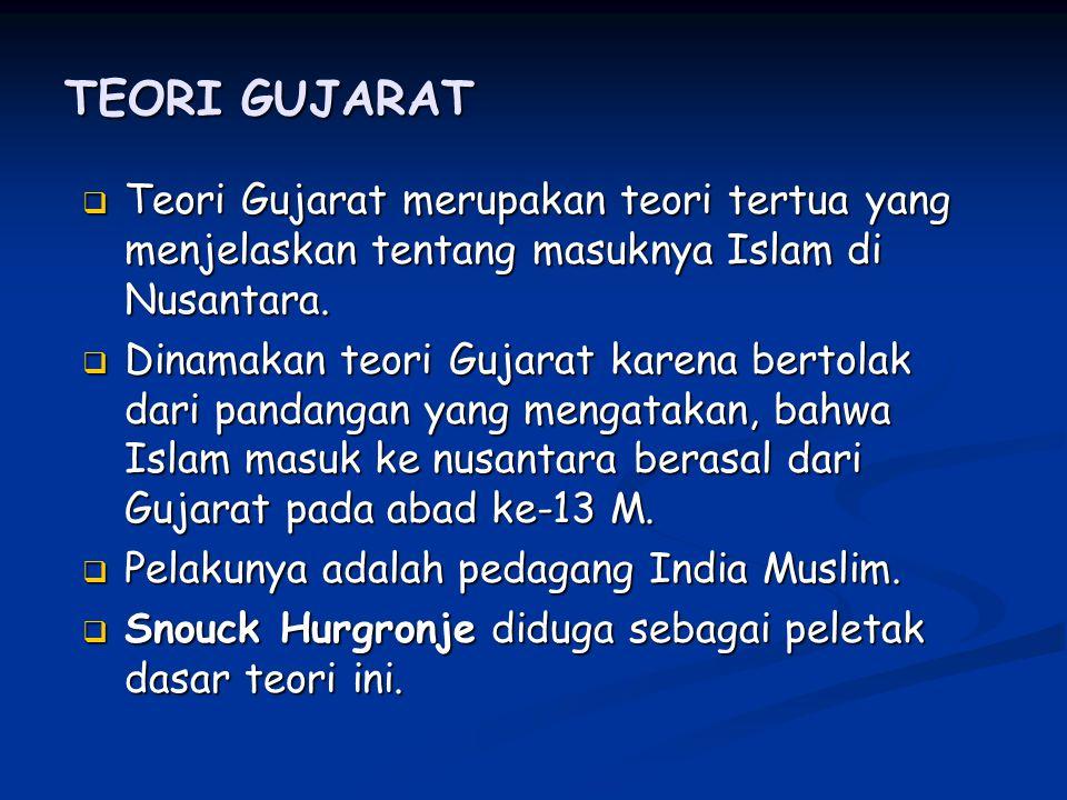 TEORI GUJARAT Teori Gujarat merupakan teori tertua yang menjelaskan tentang masuknya Islam di Nusantara.
