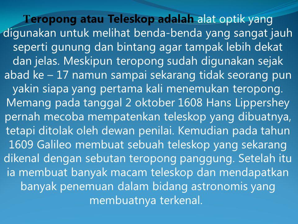 Teropong atau Teleskop adalah alat optik yang digunakan untuk melihat benda-benda yang sangat jauh seperti gunung dan bintang agar tampak lebih dekat dan jelas.