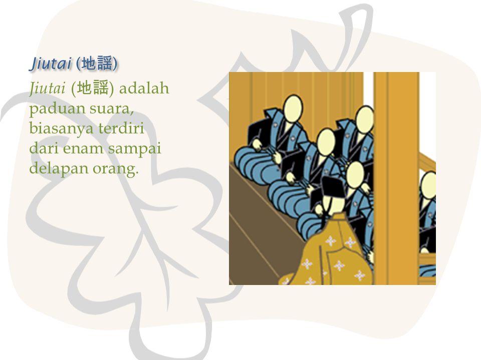 Jiutai (地謡) Jiutai (地謡) adalah paduan suara, biasanya terdiri dari enam sampai delapan orang.