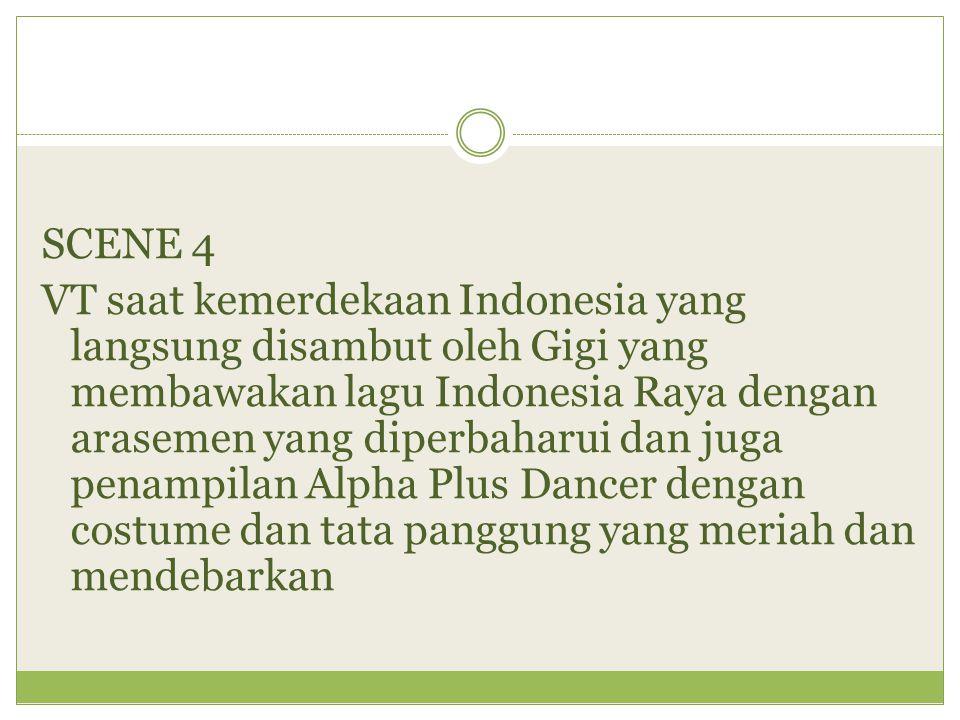 SCENE 4 VT saat kemerdekaan Indonesia yang langsung disambut oleh Gigi yang membawakan lagu Indonesia Raya dengan arasemen yang diperbaharui dan juga penampilan Alpha Plus Dancer dengan costume dan tata panggung yang meriah dan mendebarkan