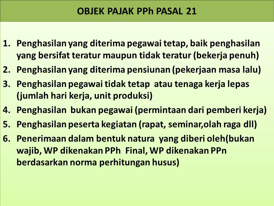 OBJEK PAJAK PPh PASAL 21 Penghasilan yang diterima pegawai tetap, baik penghasilan yang bersifat teratur maupun tidak teratur (bekerja penuh)