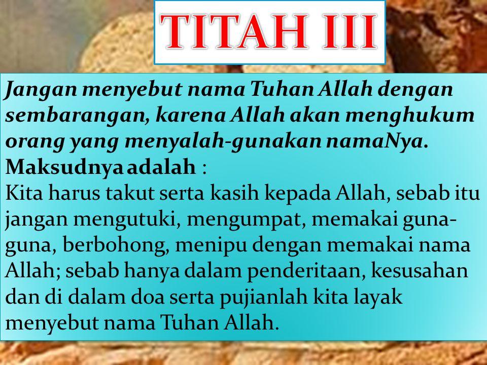 TITAH III Jangan menyebut nama Tuhan Allah dengan sembarangan, karena Allah akan menghukum orang yang menyalah-gunakan namaNya.