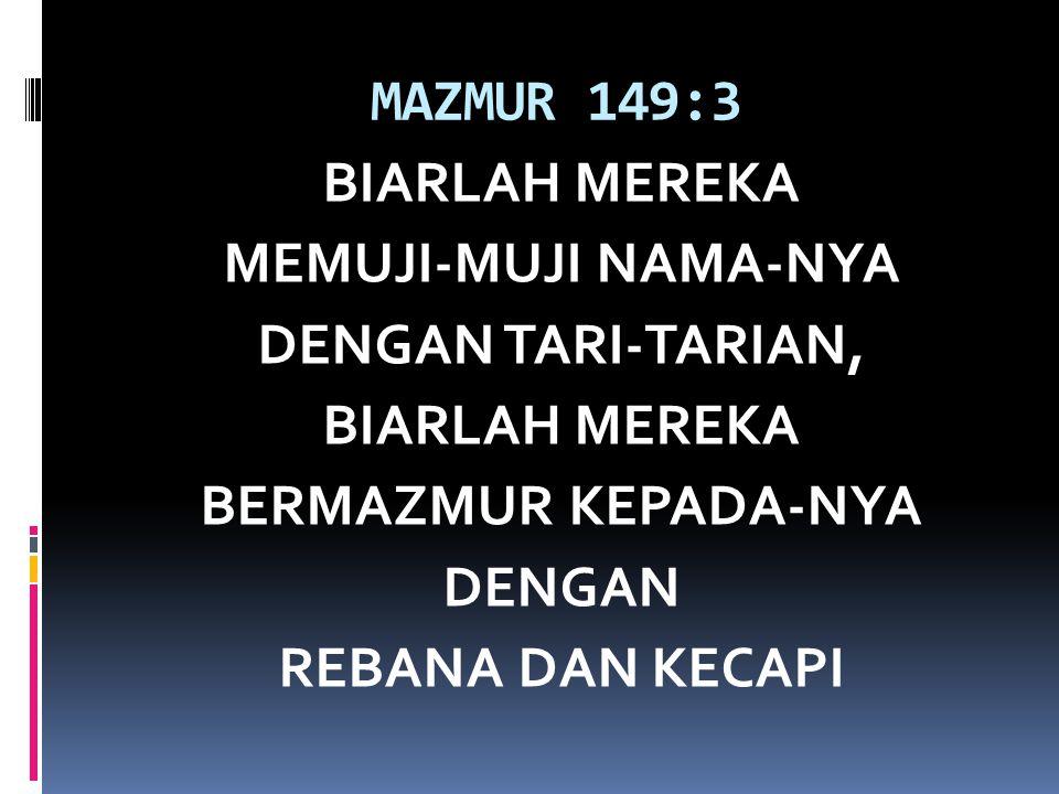 MAZMUR 149:3 BIARLAH MEREKA MEMUJI-MUJI NAMA-NYA DENGAN TARI-TARIAN, BERMAZMUR KEPADA-NYA DENGAN REBANA DAN KECAPI
