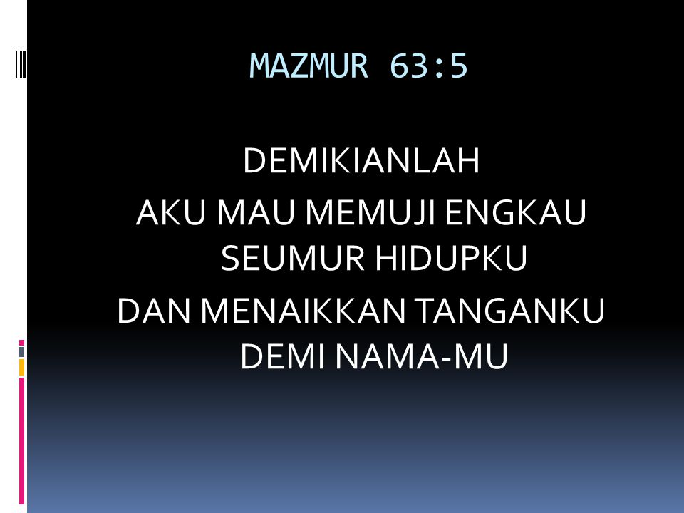 MAZMUR 63:5 DEMIKIANLAH AKU MAU MEMUJI ENGKAU SEUMUR HIDUPKU DAN MENAIKKAN TANGANKU DEMI NAMA-MU