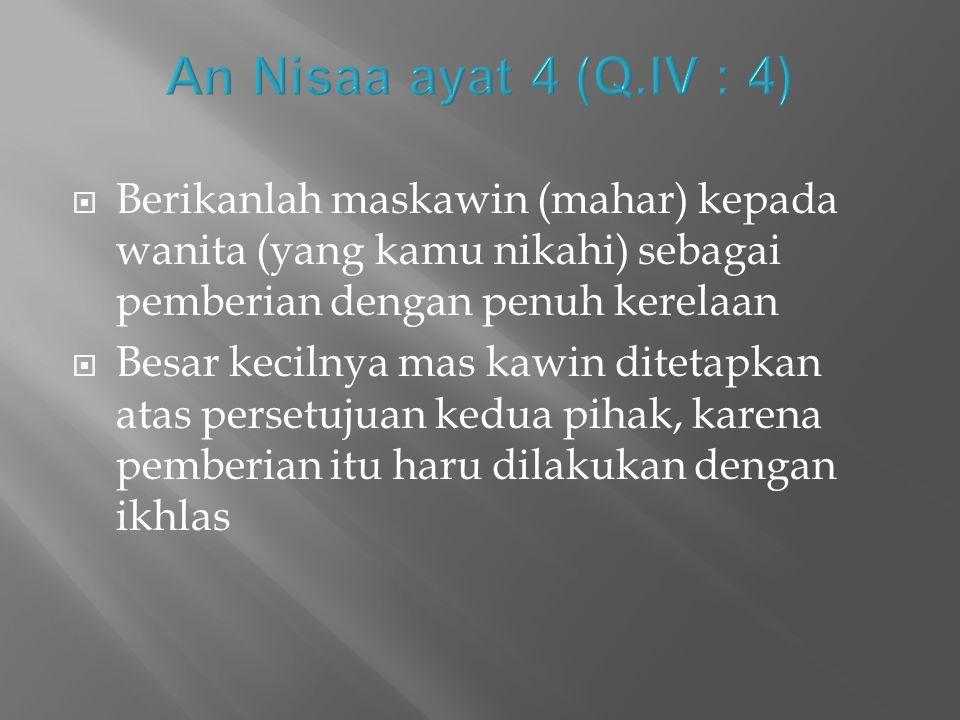 An Nisaa ayat 4 (Q.IV : 4) Berikanlah maskawin (mahar) kepada wanita (yang kamu nikahi) sebagai pemberian dengan penuh kerelaan.