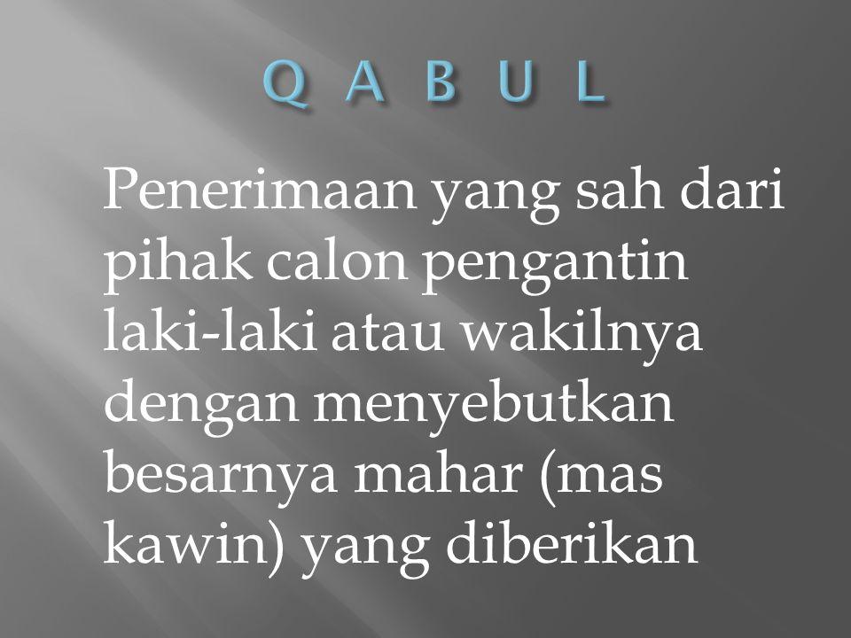 Q A B U L Penerimaan yang sah dari pihak calon pengantin laki-laki atau wakilnya dengan menyebutkan besarnya mahar (mas kawin) yang diberikan.