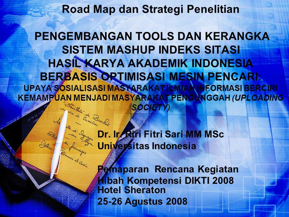 Road Map dan Strategi Penelitian PENGEMBANGAN TOOLS DAN KERANGKA SISTEM MASHUP INDEKS SITASI HASIL KARYA AKADEMIK INDONESIA BERBASIS OPTIMISASI MESIN PENCARI: UPAYA SOSIALISASI MASYARAKAT ILMIAH INFORMASI BERCIRI KEMAMPUAN MENJADI MASYARAKAT PENGUNGGAH (UPLOADING SOCIETY)