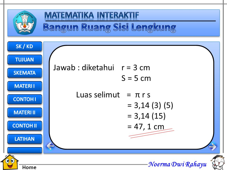 Jawab : diketahui r = 3 cm S = 5 cm Luas selimut = π r s