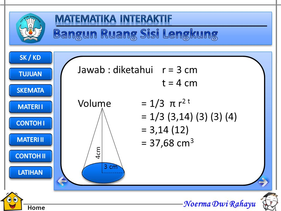 Jawab : diketahui r = 3 cm t = 4 cm Volume = 1/3 π r2 t