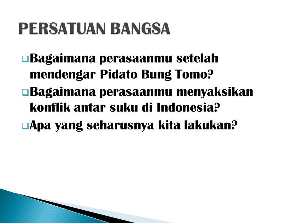 PERSATUAN BANGSA Bagaimana perasaanmu setelah mendengar Pidato Bung Tomo Bagaimana perasaanmu menyaksikan konflik antar suku di Indonesia