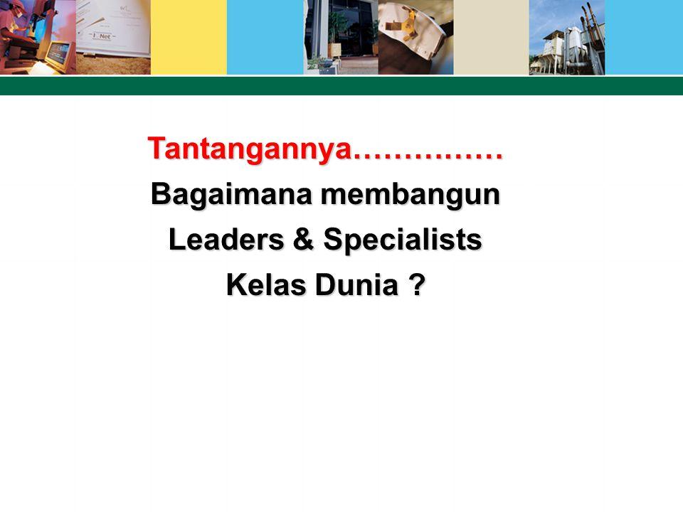 Tantangannya…………… Bagaimana membangun Leaders & Specialists Kelas Dunia