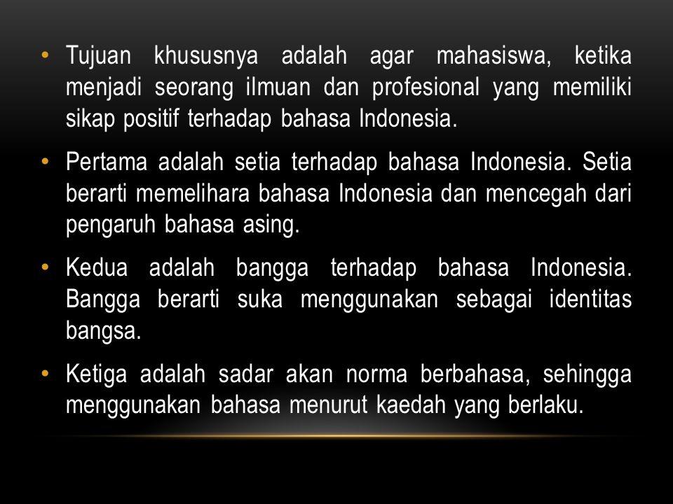 Tujuan khususnya adalah agar mahasiswa, ketika menjadi seorang ilmuan dan profesional yang memiliki sikap positif terhadap bahasa Indonesia.
