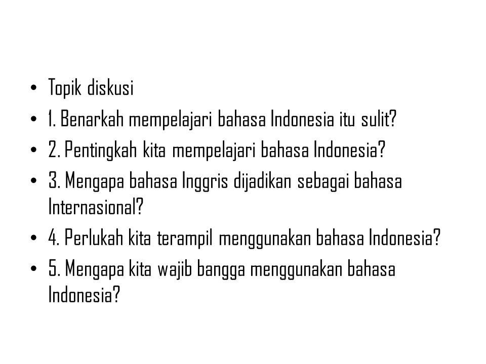 Topik diskusi 1. Benarkah mempelajari bahasa Indonesia itu sulit 2. Pentingkah kita mempelajari bahasa Indonesia