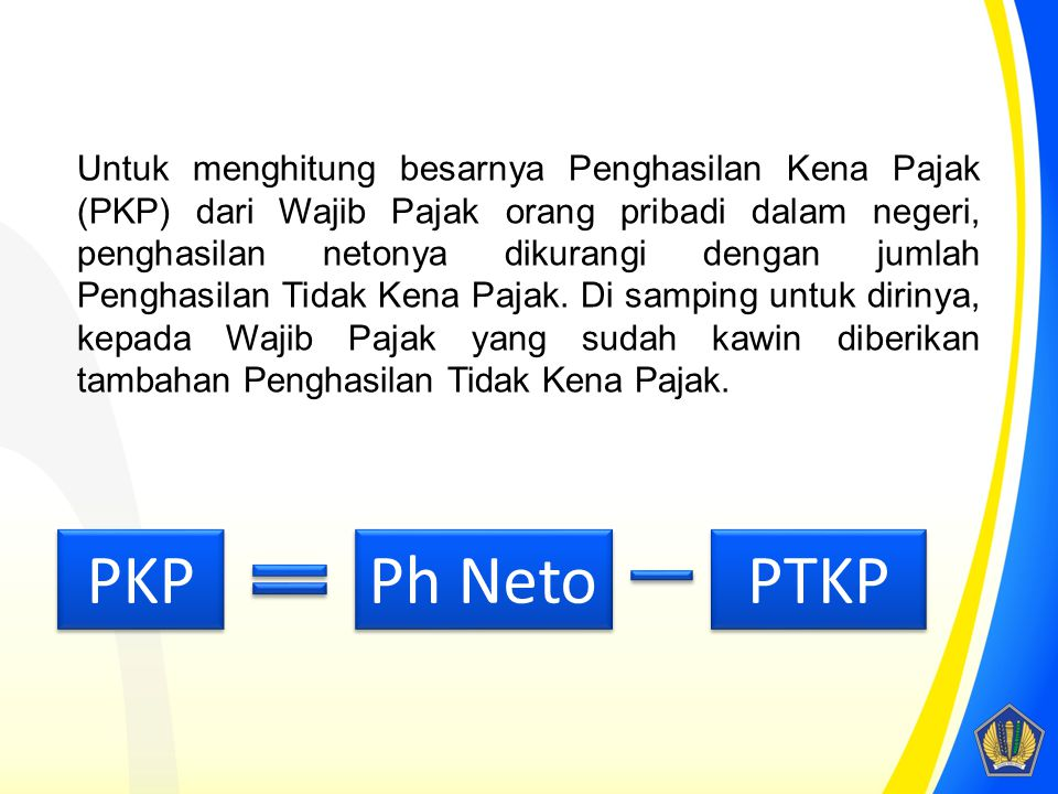 Untuk menghitung besarnya Penghasilan Kena Pajak (PKP) dari Wajib Pajak orang pribadi dalam negeri, penghasilan netonya dikurangi dengan jumlah Penghasilan Tidak Kena Pajak. Di samping untuk dirinya, kepada Wajib Pajak yang sudah kawin diberikan tambahan Penghasilan Tidak Kena Pajak.