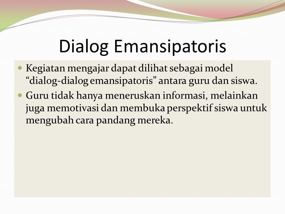 Dialog Emansipatoris Kegiatan mengajar dapat dilihat sebagai model dialog-dialog emansipatoris antara guru dan siswa.