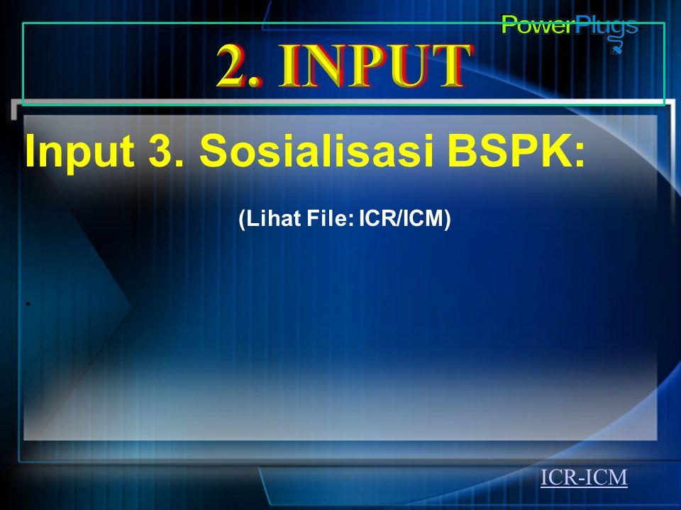 2. INPUT Input 3. Sosialisasi BSPK: (Lihat File: ICR/ICM) . ICR-ICM