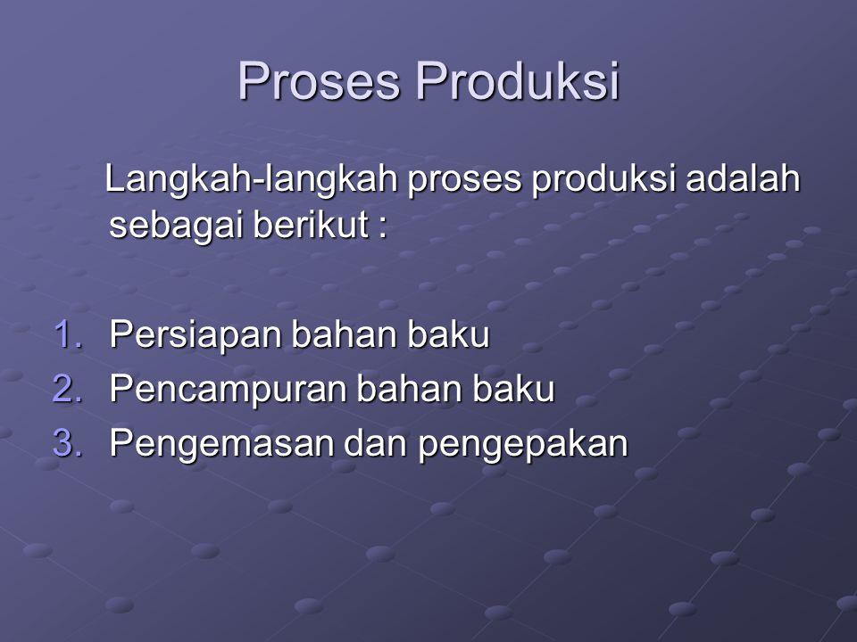 Proses Produksi Langkah-langkah proses produksi adalah sebagai berikut : Persiapan bahan baku. Pencampuran bahan baku.