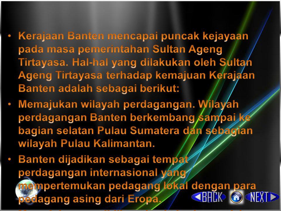 Kerajaan Banten mencapai puncak kejayaan pada masa pemerintahan Sultan Ageng Tirtayasa. Hal-hal yang dilakukan oleh Sultan Ageng Tirtayasa terhadap kemajuan Kerajaan Banten adalah sebagai berikut: