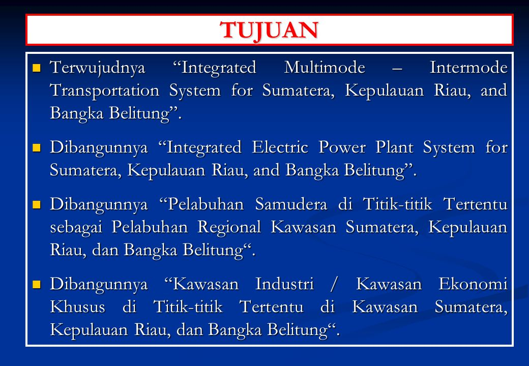 TUJUAN Terwujudnya Integrated Multimode – Intermode Transportation System for Sumatera, Kepulauan Riau, and Bangka Belitung .