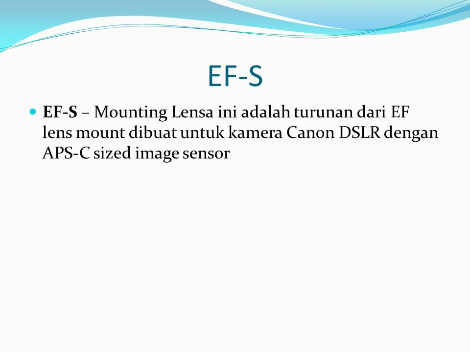 EF-S EF-S – Mounting Lensa ini adalah turunan dari EF lens mount dibuat untuk kamera Canon DSLR dengan APS-C sized image sensor.