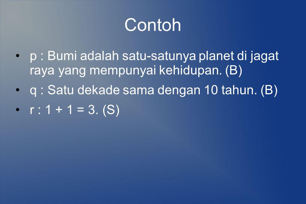 Contoh p : Bumi adalah satu-satunya planet di jagat raya yang mempunyai kehidupan. (B) q : Satu dekade sama dengan 10 tahun. (B)
