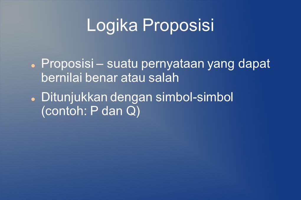 Logika Proposisi Proposisi – suatu pernyataan yang dapat bernilai benar atau salah. Ditunjukkan dengan simbol-simbol (contoh: P dan Q)