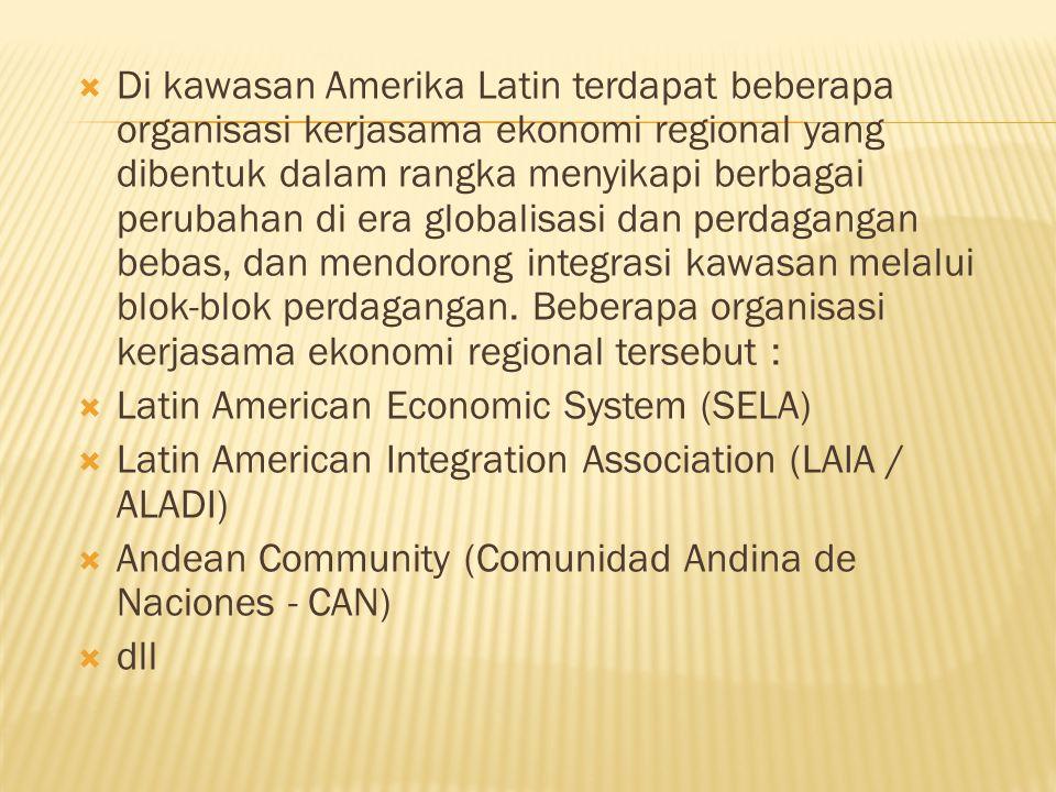 Di kawasan Amerika Latin terdapat beberapa organisasi kerjasama ekonomi regional yang dibentuk dalam rangka menyikapi berbagai perubahan di era globalisasi dan perdagangan bebas, dan mendorong integrasi kawasan melalui blok-blok perdagangan. Beberapa organisasi kerjasama ekonomi regional tersebut :