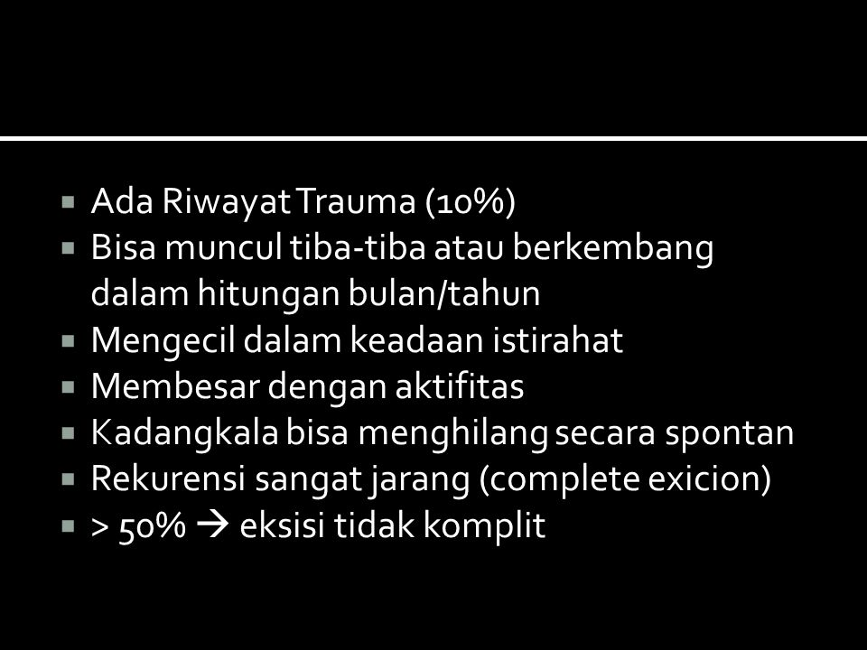 Ada Riwayat Trauma (10%) Bisa muncul tiba-tiba atau berkembang dalam hitungan bulan/tahun. Mengecil dalam keadaan istirahat.