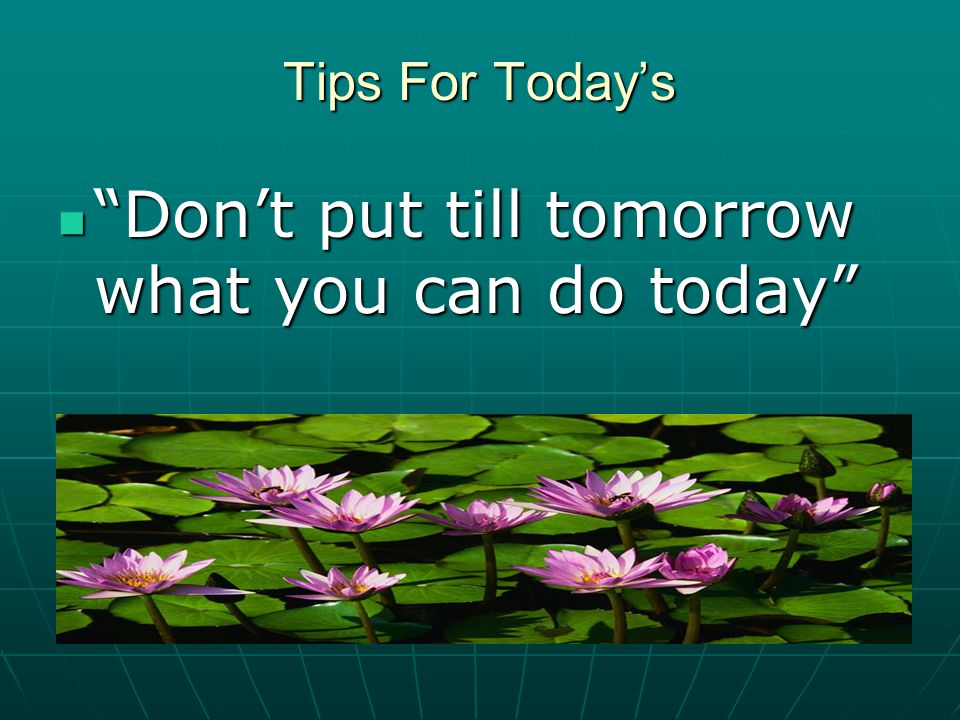 Don't put till tomorrow what you can do today