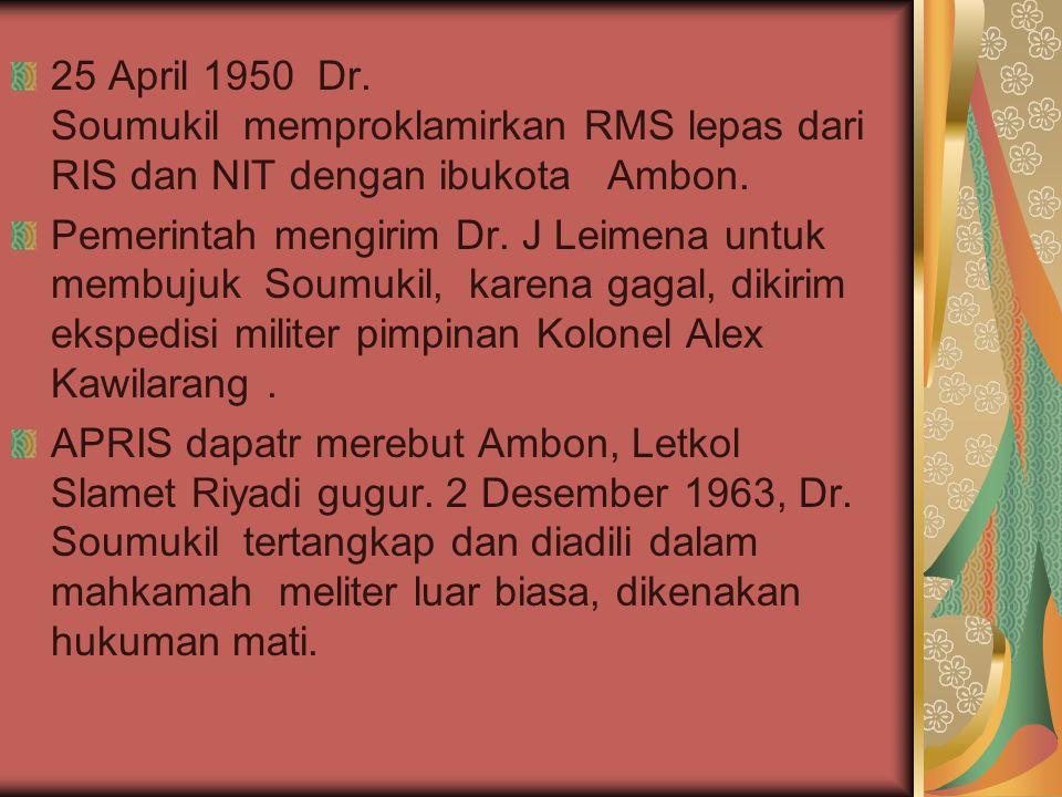 25 April 1950 Dr. Soumukil memproklamirkan RMS lepas dari RIS dan NIT dengan ibukota Ambon.