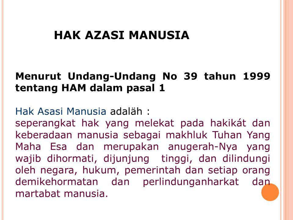 HAK AZASI MANUSIA Menurut Undang-Undang No 39 tahun 1999 tentang HAM dalam pasal 1. Hak Asasi Manusia adaläh :