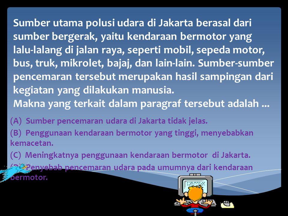 Sumber utama polusi udara di Jakarta berasal dari sumber bergerak, yaitu kendaraan bermotor yang lalu-lalang di jalan raya, seperti mobil, sepeda motor, bus, truk, mikrolet, bajaj, dan lain-lain. Sumber-sumber pencemaran tersebut merupakan hasil sampingan dari kegiatan yang dilakukan manusia. Makna yang terkait dalam paragraf tersebut adalah ...