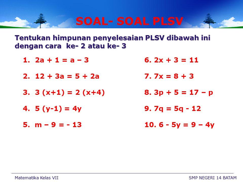 SOAL- SOAL PLSV Tentukan himpunan penyelesaian PLSV dibawah ini dengan cara ke- 2 atau ke- 3. 2a + 1 = a – 3 6. 2x + 3 = 11.