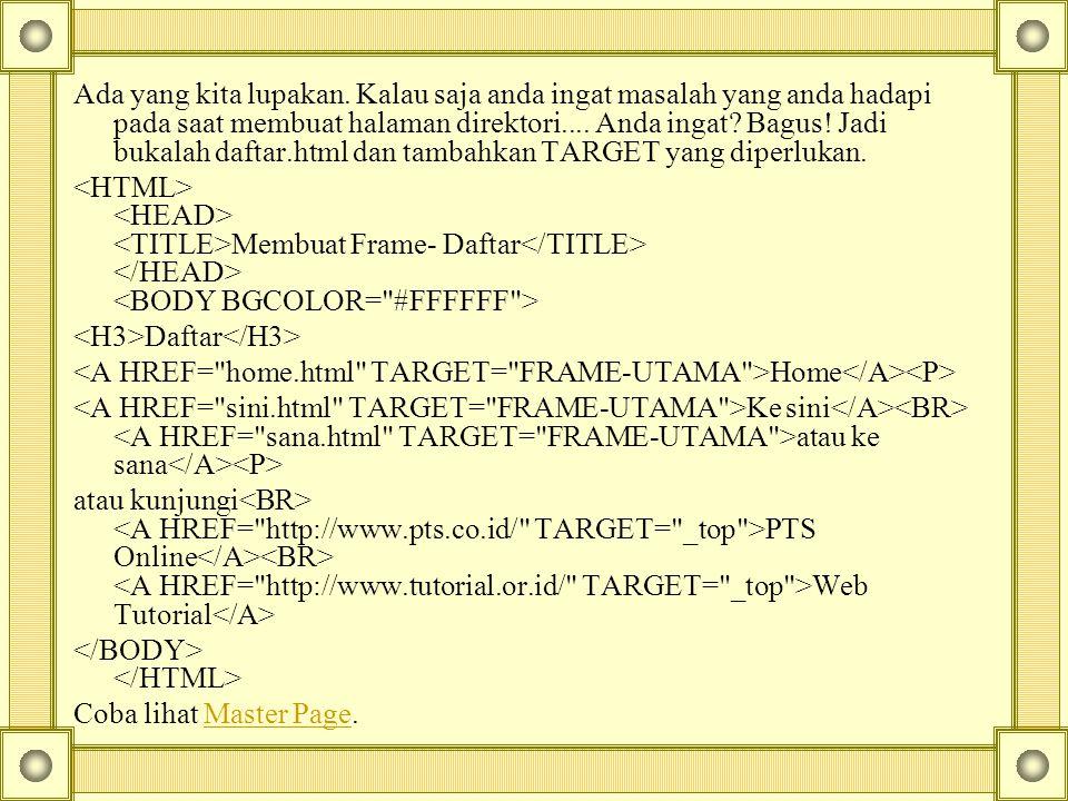 Ada yang kita lupakan. Kalau saja anda ingat masalah yang anda hadapi pada saat membuat halaman direktori.... Anda ingat Bagus! Jadi bukalah daftar.html dan tambahkan TARGET yang diperlukan.