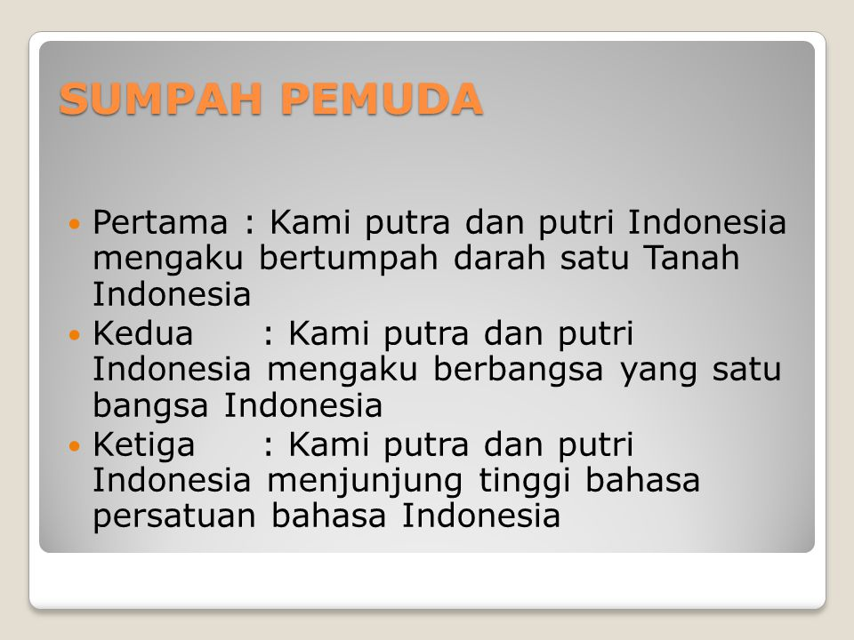 SUMPAH PEMUDA Pertama : Kami putra dan putri Indonesia mengaku bertumpah darah satu Tanah Indonesia.