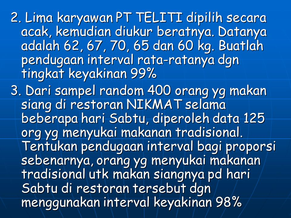 2. Lima karyawan PT TELITI dipilih secara acak, kemudian diukur beratnya. Datanya adalah 62, 67, 70, 65 dan 60 kg. Buatlah pendugaan interval rata-ratanya dgn tingkat keyakinan 99%