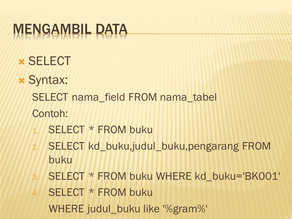 Mengambil Data SELECT Syntax: SELECT nama_field FROM nama_tabel