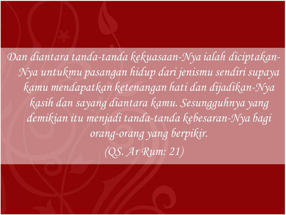 Dan diantara tanda-tanda kekuasaan-Nya ialah diciptakan-Nya untukmu pasangan hidup dari jenismu sendiri supaya kamu mendapatkan ketenangan hati dan dijadikan-Nya kasih dan sayang diantara kamu.