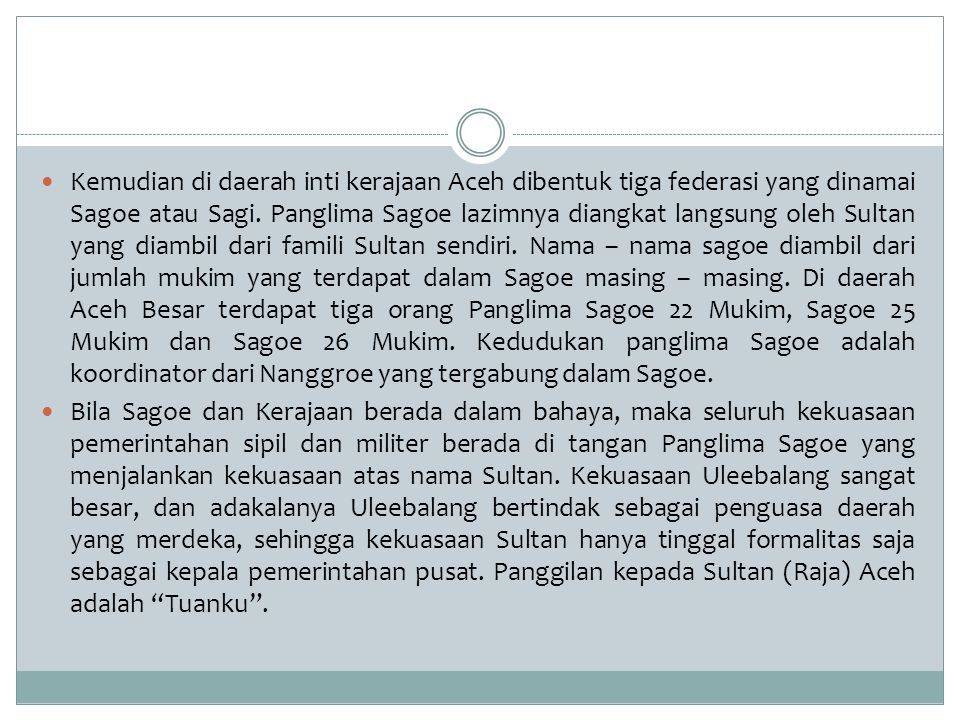 Kemudian di daerah inti kerajaan Aceh dibentuk tiga federasi yang dinamai Sagoe atau Sagi. Panglima Sagoe lazimnya diangkat langsung oleh Sultan yang diambil dari famili Sultan sendiri. Nama – nama sagoe diambil dari jumlah mukim yang terdapat dalam Sagoe masing – masing. Di daerah Aceh Besar terdapat tiga orang Panglima Sagoe 22 Mukim, Sagoe 25 Mukim dan Sagoe 26 Mukim. Kedudukan panglima Sagoe adalah koordinator dari Nanggroe yang tergabung dalam Sagoe.