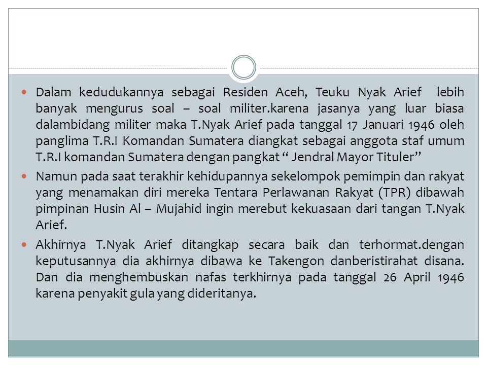 Dalam kedudukannya sebagai Residen Aceh, Teuku Nyak Arief lebih banyak mengurus soal – soal militer.karena jasanya yang luar biasa dalambidang militer maka T.Nyak Arief pada tanggal 17 Januari 1946 oleh panglima T.R.I Komandan Sumatera diangkat sebagai anggota staf umum T.R.I komandan Sumatera dengan pangkat Jendral Mayor Tituler