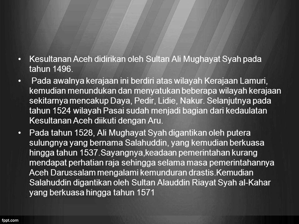 Kesultanan Aceh didirikan oleh Sultan Ali Mughayat Syah pada tahun 1496.