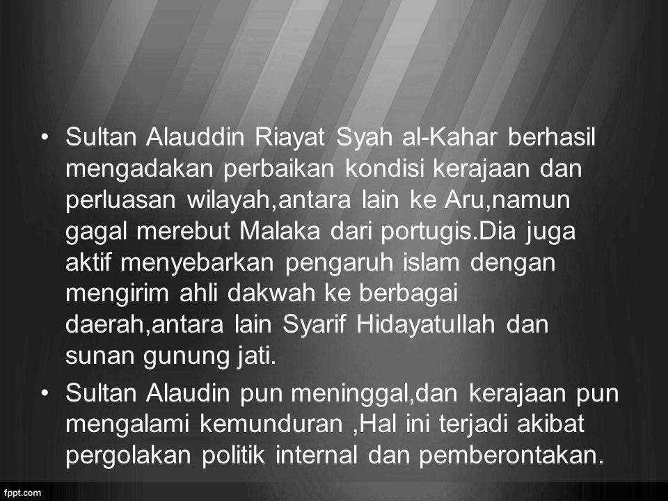 Sultan Alauddin Riayat Syah al-Kahar berhasil mengadakan perbaikan kondisi kerajaan dan perluasan wilayah,antara lain ke Aru,namun gagal merebut Malaka dari portugis.Dia juga aktif menyebarkan pengaruh islam dengan mengirim ahli dakwah ke berbagai daerah,antara lain Syarif Hidayatullah dan sunan gunung jati.