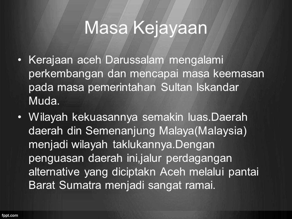 Masa Kejayaan Kerajaan aceh Darussalam mengalami perkembangan dan mencapai masa keemasan pada masa pemerintahan Sultan Iskandar Muda.
